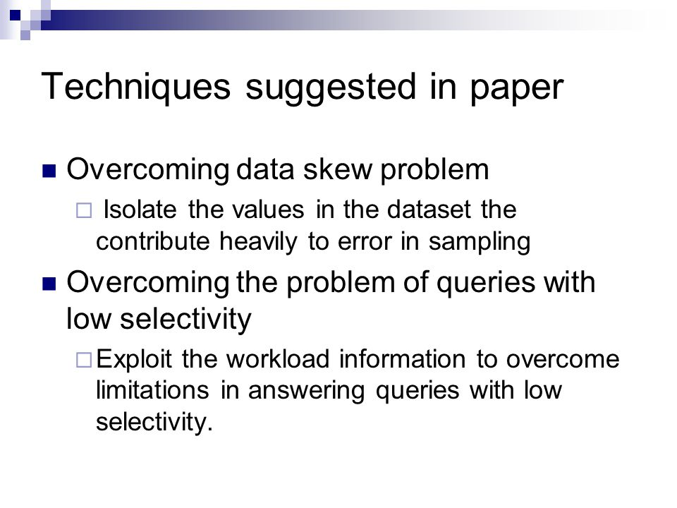 Techniques suggested in paper Overcoming data skew problem  Isolate the values in the dataset the contribute heavily to error in sampling Overcoming the problem of queries with low selectivity  Exploit the workload information to overcome limitations in answering queries with low selectivity.