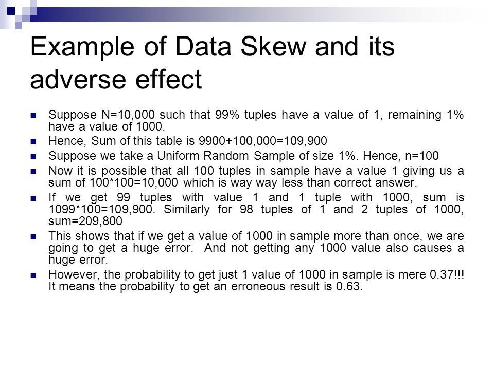 Example of Data Skew and its adverse effect Suppose N=10,000 such that 99% tuples have a value of 1, remaining 1% have a value of 1000.