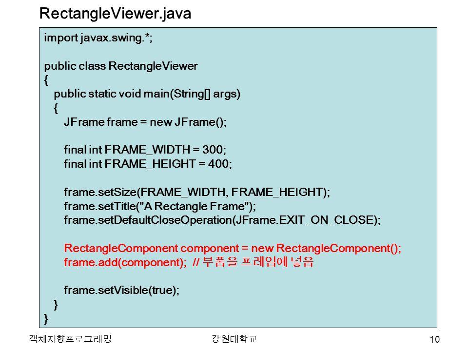 객체지향프로그래밍강원대학교 import javax.swing.*; public class RectangleViewer { public static void main(String[] args) { JFrame frame = new JFrame(); final int FRAME_WIDTH = 300; final int FRAME_HEIGHT = 400; frame.setSize(FRAME_WIDTH, FRAME_HEIGHT); frame.setTitle( A Rectangle Frame ); frame.setDefaultCloseOperation(JFrame.EXIT_ON_CLOSE); RectangleComponent component = new RectangleComponent(); frame.add(component); // 부품을 프레임에 넣음 frame.setVisible(true); } RectangleViewer.java 10