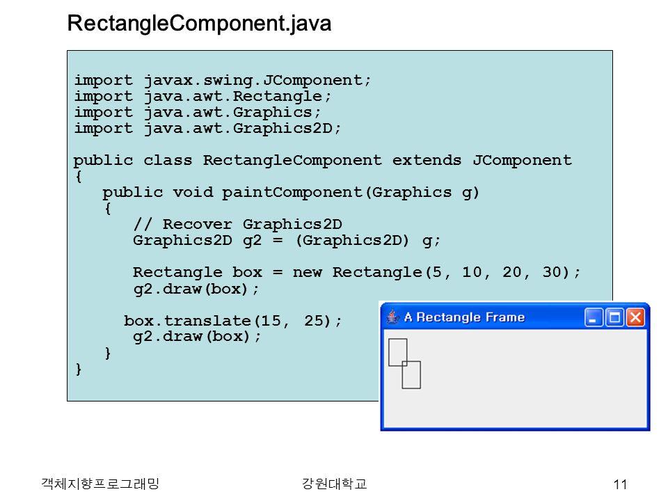 객체지향프로그래밍강원대학교 import javax.swing.JComponent; import java.awt.Rectangle; import java.awt.Graphics; import java.awt.Graphics2D; public class RectangleComponent extends JComponent { public void paintComponent(Graphics g) { // Recover Graphics2D Graphics2D g2 = (Graphics2D) g; Rectangle box = new Rectangle(5, 10, 20, 30); g2.draw(box); box.translate(15, 25); g2.draw(box); } } RectangleComponent.java 11