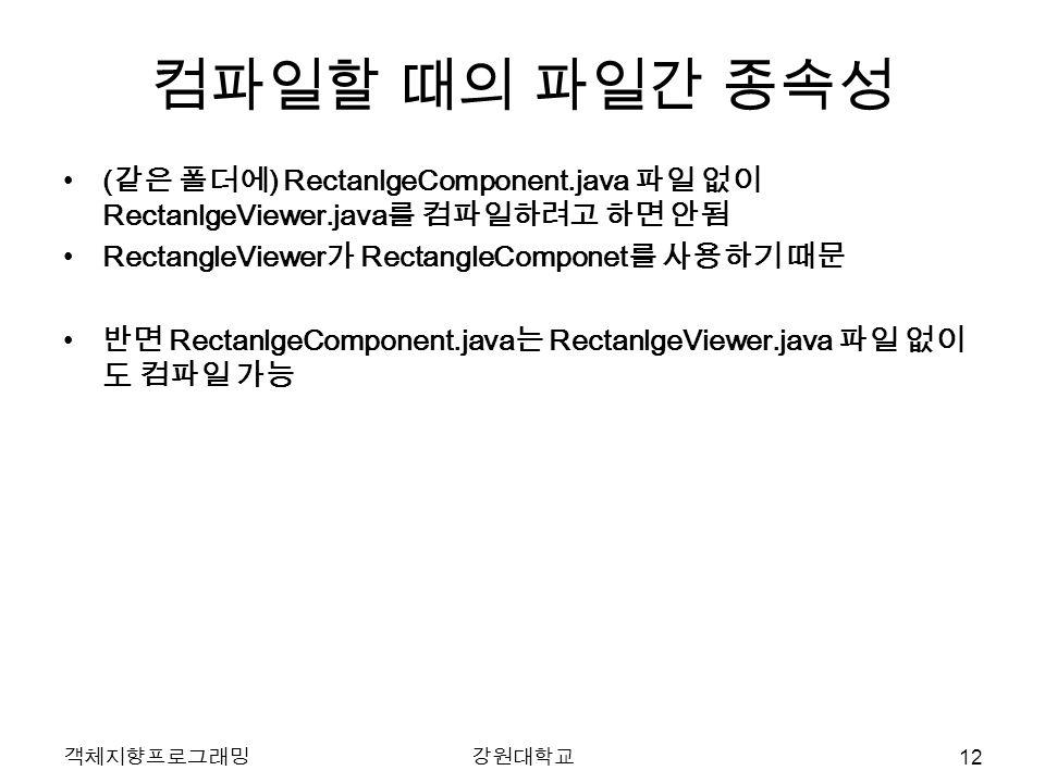 객체지향프로그래밍강원대학교 컴파일할 때의 파일간 종속성 ( 같은 폴더에 ) RectanlgeComponent.java 파일 없이 RectanlgeViewer.java 를 컴파일하려고 하면 안됨 RectangleViewer 가 RectangleComponet 를 사용하기 때문 반면 RectanlgeComponent.java 는 RectanlgeViewer.java 파일 없이 도 컴파일 가능 12