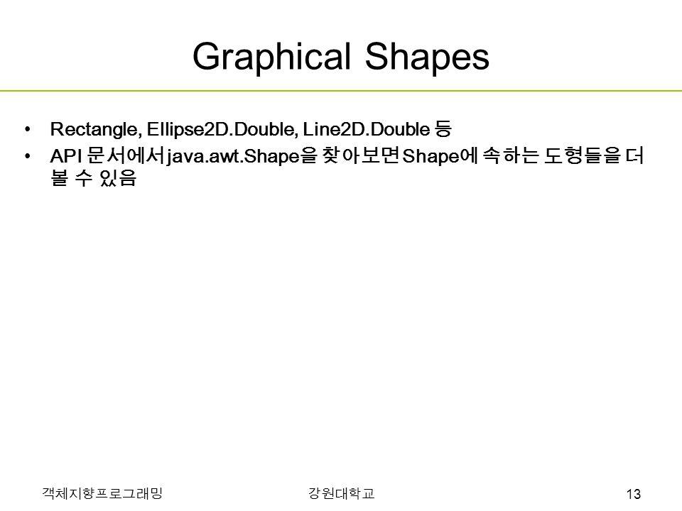 객체지향프로그래밍강원대학교 Graphical Shapes Rectangle, Ellipse2D.Double, Line2D.Double 등 API 문서에서 java.awt.Shape 을 찾아보면 Shape 에 속하는 도형들을 더 볼 수 있음 13