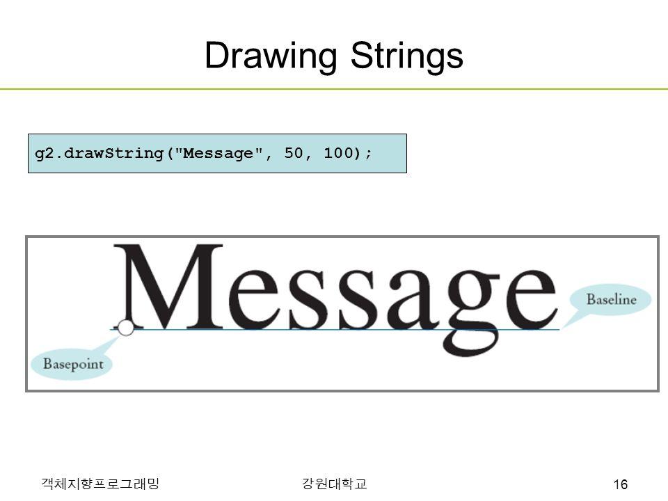 객체지향프로그래밍강원대학교 Drawing Strings g2.drawString( Message , 50, 100); 16