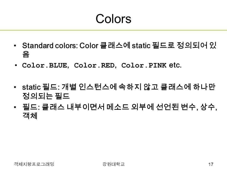 객체지향프로그래밍강원대학교 Colors Standard colors: Color 클래스에 static 필드로 정의되어 있 음 Color.BLUE, Color.RED, Color.PINK etc.