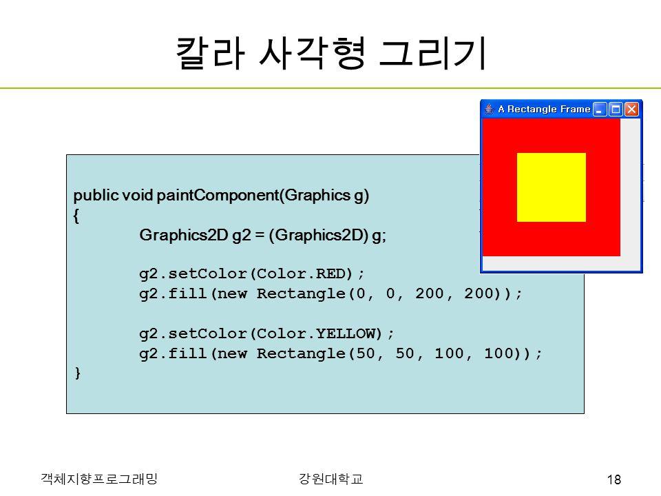 객체지향프로그래밍강원대학교 칼라 사각형 그리기 public void paintComponent(Graphics g) { Graphics2D g2 = (Graphics2D) g; g2.setColor(Color.RED); g2.fill(new Rectangle(0, 0, 200, 200)); g2.setColor(Color.YELLOW); g2.fill(new Rectangle(50, 50, 100, 100)); } 18