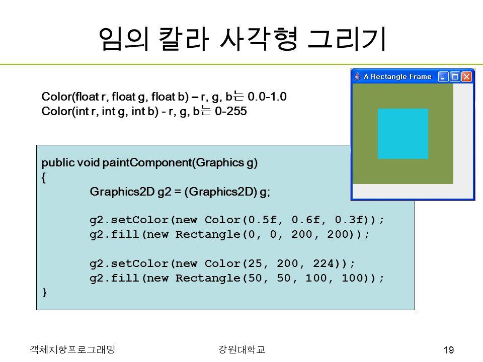 객체지향프로그래밍강원대학교 임의 칼라 사각형 그리기 public void paintComponent(Graphics g) { Graphics2D g2 = (Graphics2D) g; g2.setColor(new Color(0.5f, 0.6f, 0.3f)); g2.fill(new Rectangle(0, 0, 200, 200)); g2.setColor(new Color(25, 200, 224)); g2.fill(new Rectangle(50, 50, 100, 100)); } Color(float r, float g, float b) – r, g, b 는 0.0-1.0 Color(int r, int g, int b) - r, g, b 는 0-255 19