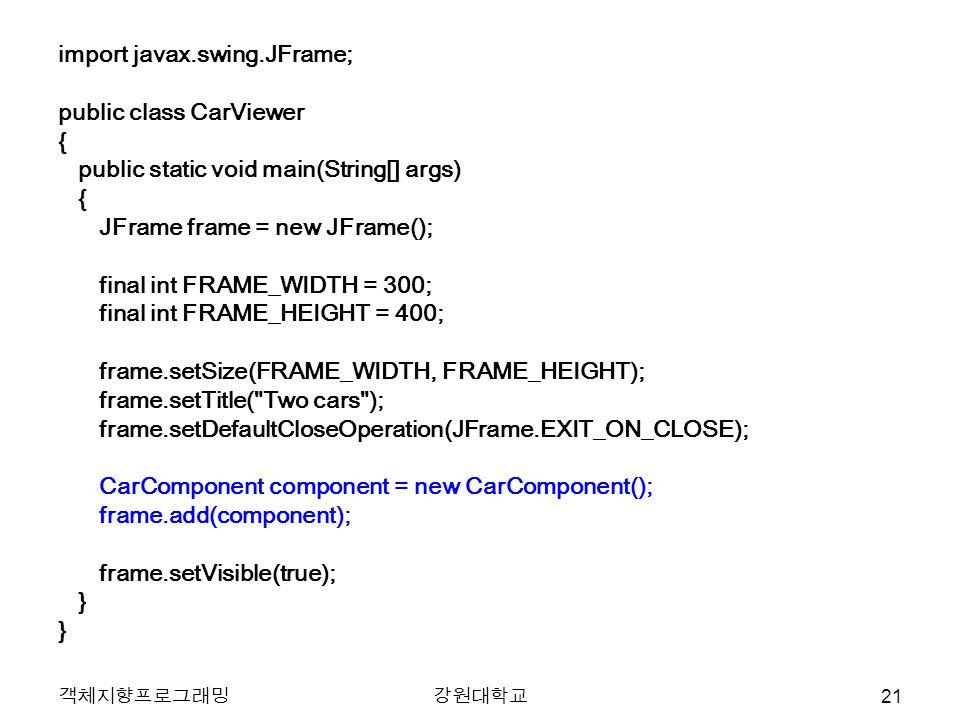 객체지향프로그래밍강원대학교 import javax.swing.JFrame; public class CarViewer { public static void main(String[] args) { JFrame frame = new JFrame(); final int FRAME_WIDTH = 300; final int FRAME_HEIGHT = 400; frame.setSize(FRAME_WIDTH, FRAME_HEIGHT); frame.setTitle( Two cars ); frame.setDefaultCloseOperation(JFrame.EXIT_ON_CLOSE); CarComponent component = new CarComponent(); frame.add(component); frame.setVisible(true); } 21