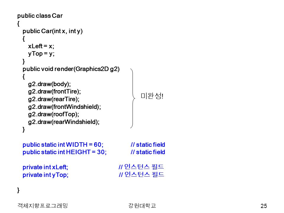 객체지향프로그래밍강원대학교 public class Car { public Car(int x, int y) { xLeft = x; yTop = y; } public void render(Graphics2D g2) { g2.draw(body); g2.draw(frontTire); g2.draw(rearTire); g2.draw(frontWindshield); g2.draw(roofTop); g2.draw(rearWindshield); } public static int WIDTH = 60;// static field public static int HEIGHT = 30; // static field private int xLeft; // 인스턴스 필드 private int yTop; // 인스턴스 필드 } 미완성 .