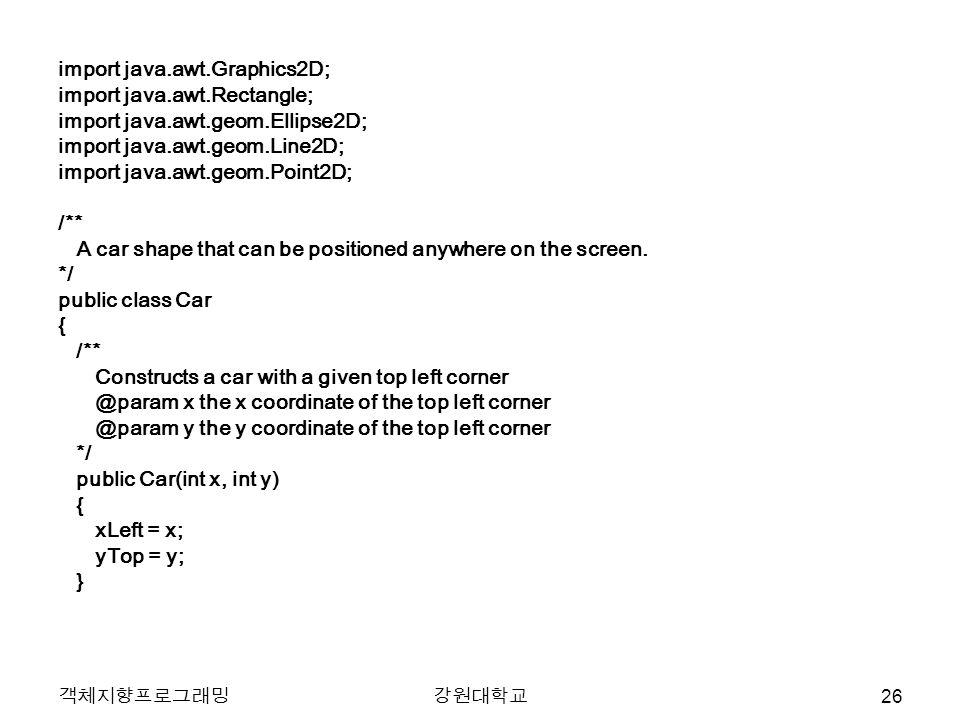 객체지향프로그래밍강원대학교 import java.awt.Graphics2D; import java.awt.Rectangle; import java.awt.geom.Ellipse2D; import java.awt.geom.Line2D; import java.awt.geom.Point2D; /** A car shape that can be positioned anywhere on the screen.