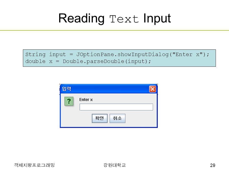 객체지향프로그래밍강원대학교 Reading Text Input String input = JOptionPane.showInputDialog( Enter x ); double x = Double.parseDouble(input); 29