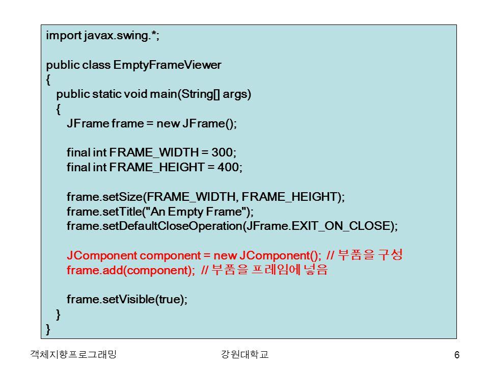 객체지향프로그래밍강원대학교 import javax.swing.*; public class EmptyFrameViewer { public static void main(String[] args) { JFrame frame = new JFrame(); final int FRAME_WIDTH = 300; final int FRAME_HEIGHT = 400; frame.setSize(FRAME_WIDTH, FRAME_HEIGHT); frame.setTitle( An Empty Frame ); frame.setDefaultCloseOperation(JFrame.EXIT_ON_CLOSE); JComponent component = new JComponent(); // 부품을 구성 frame.add(component); // 부품을 프레임에 넣음 frame.setVisible(true); } 6