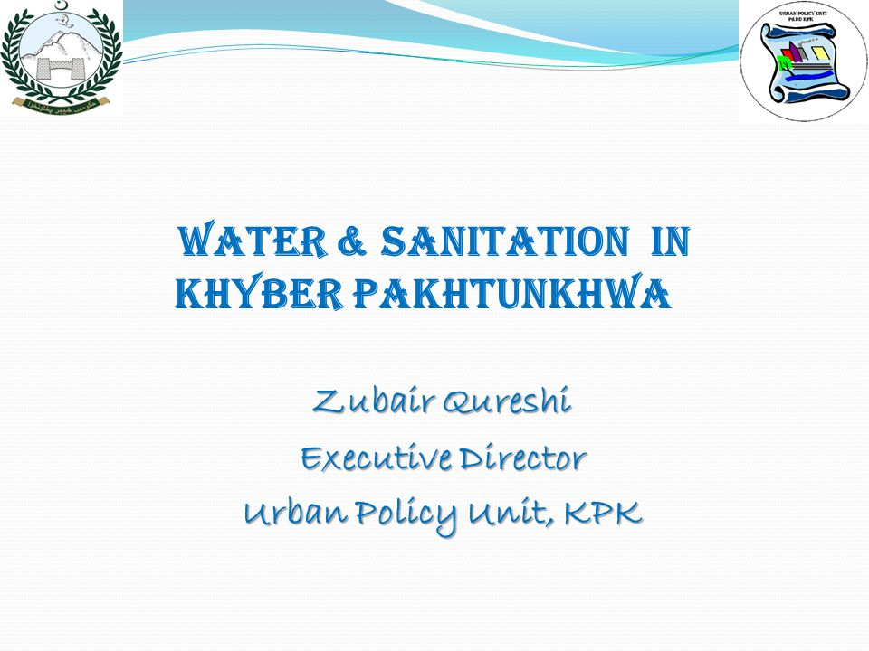 Water & Sanitation IN KHYBER PAKHTUNKHWA Zubair Qureshi Executive Director Urban Policy Unit, KPK