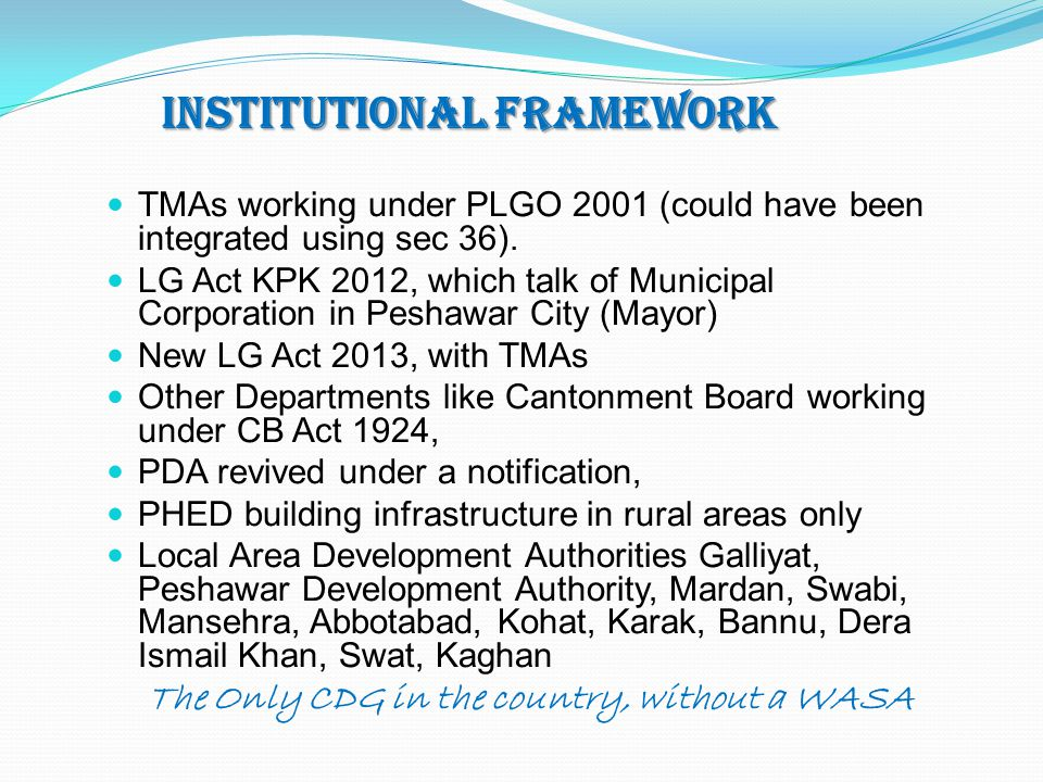 Institutional Framework TMAs working under PLGO 2001 (could have been integrated using sec 36). LG Act KPK 2012, which talk of Municipal Corporation i