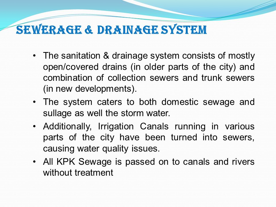 SEWERAGE & DRAINAGE SYSTEM The sanitation & drainage system consists of mostly open/covered drains (in older parts of the city) and combination of collection sewers and trunk sewers (in new developments).