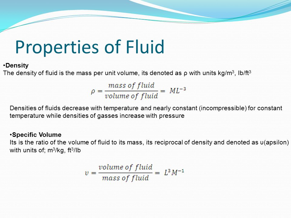 Properties of Fluid Density The density of fluid is the mass per unit volume, its denoted as ρ with units kg/m 3, Ib/ft 3 Densities of fluids decrease
