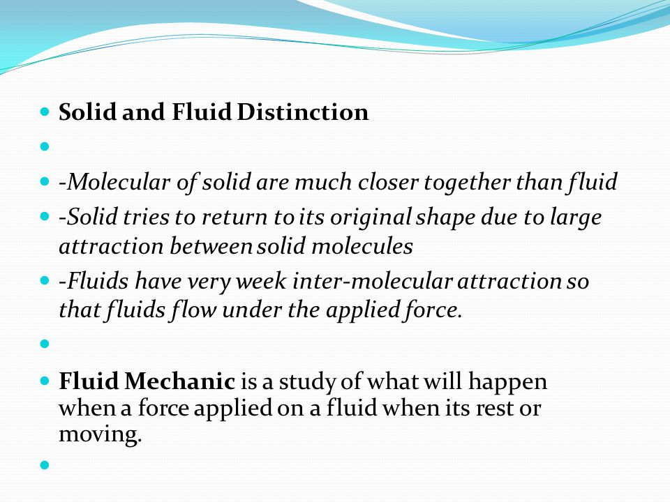 Solid and Fluid Distinction -Molecular of solid are much closer together than fluid -Solid tries to return to its original shape due to large attracti