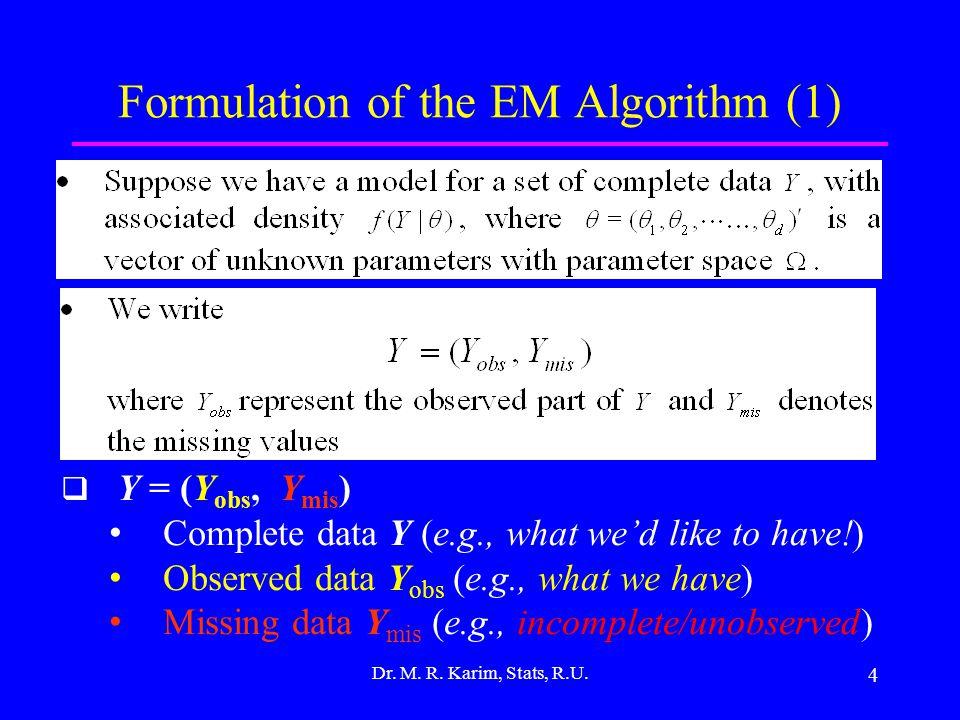 4 Formulation of the EM Algorithm (1) Dr. M. R. Karim, Stats, R.U.  Y = (Y obs, Y mis ) Complete data Y (e.g., what we'd like to have!) Observed data