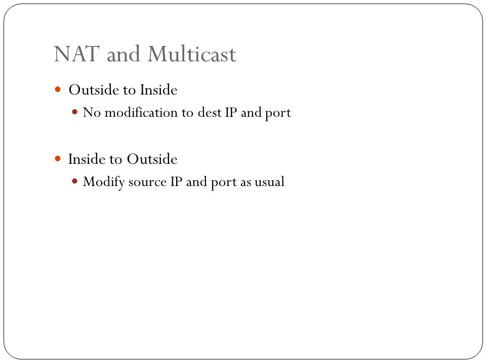 NAT and Multicast Outside to Inside No modification to dest IP and port Inside to Outside Modify source IP and port as usual