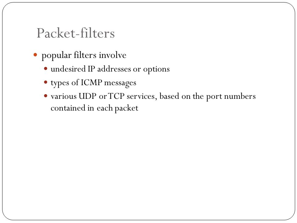 Packet-filters popular filters involve undesired IP addresses or options types of ICMP messages various UDP or TCP services, based on the port numbers