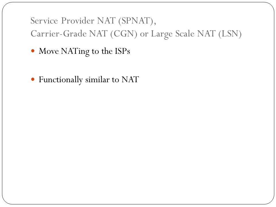Service Provider NAT (SPNAT), Carrier-Grade NAT (CGN) or Large Scale NAT (LSN) Move NATing to the ISPs Functionally similar to NAT