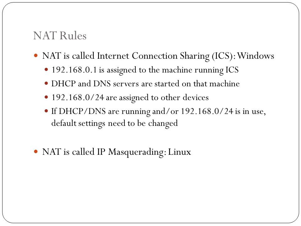 NAT Rules NAT is called Internet Connection Sharing (ICS): Windows 192.168.0.1 is assigned to the machine running ICS DHCP and DNS servers are started