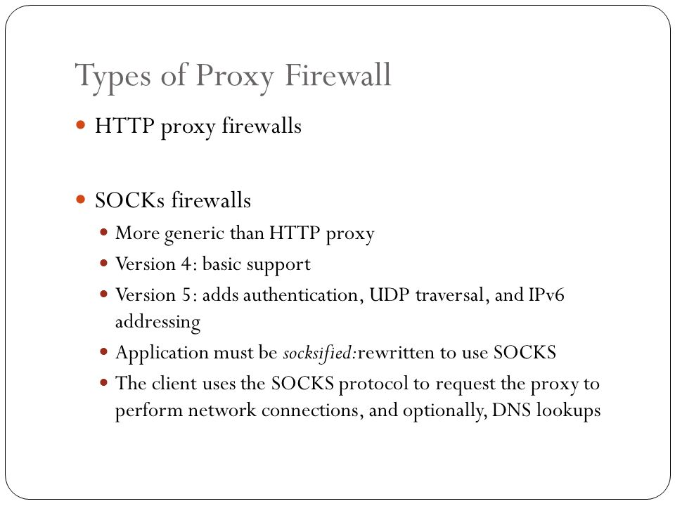 Types of Proxy Firewall HTTP proxy firewalls SOCKs firewalls More generic than HTTP proxy Version 4: basic support Version 5: adds authentication, UDP
