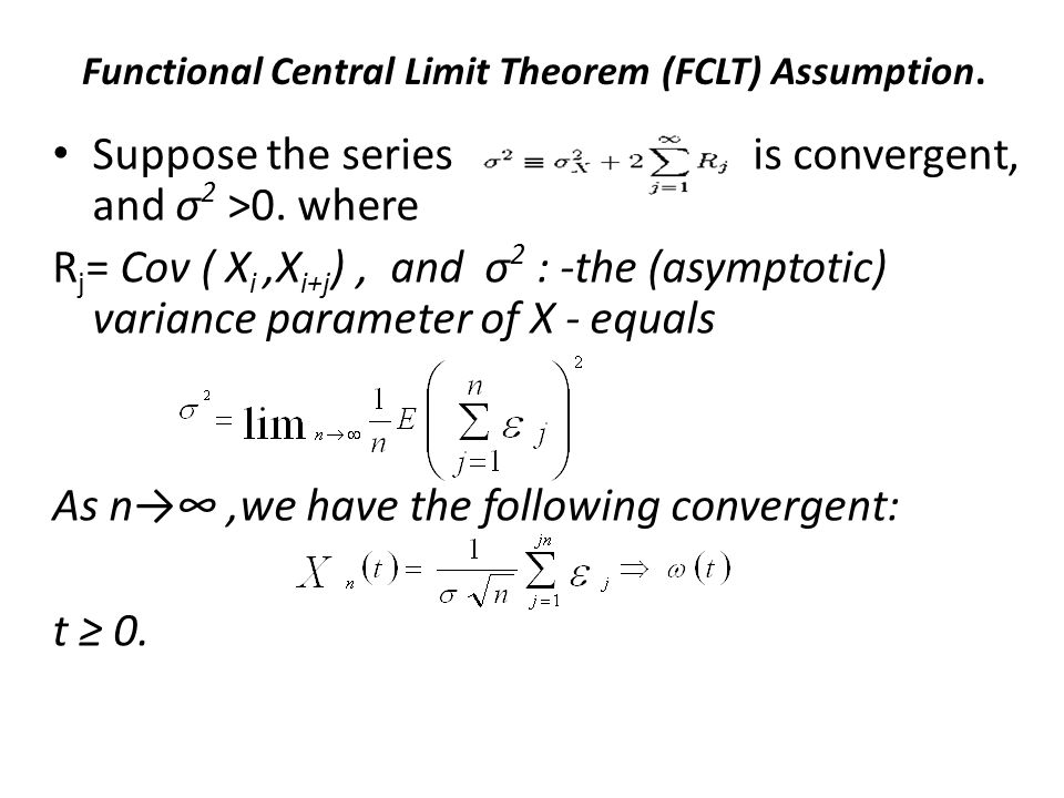 Functional Central Limit Theorem (FCLT) Assumption. Suppose the series is convergent, and σ 2 >0. where R j = Cov ( X i,X i+j ), and σ 2 : -the (asymp