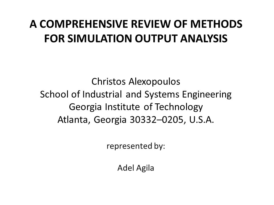 A COMPREHENSIVE REVIEW OF METHODS FOR SIMULATION OUTPUT ANALYSIS Christos Alexopoulos School of Industrial and Systems Engineering Georgia Institute o