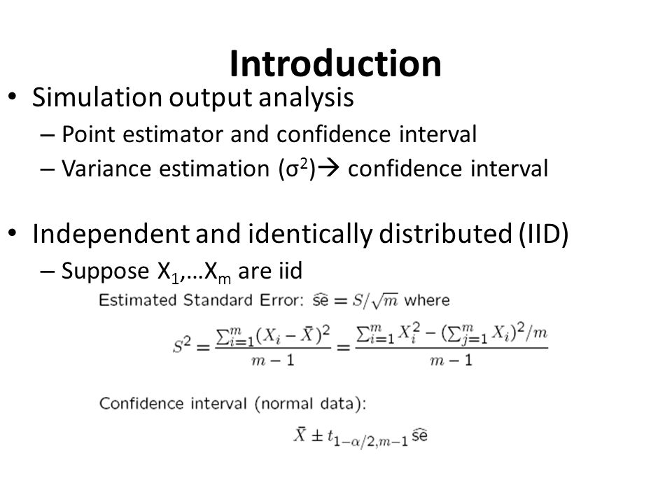 Introduction Simulation output analysis – Point estimator and confidence interval – Variance estimation (σ 2 )  confidence interval Independent and i
