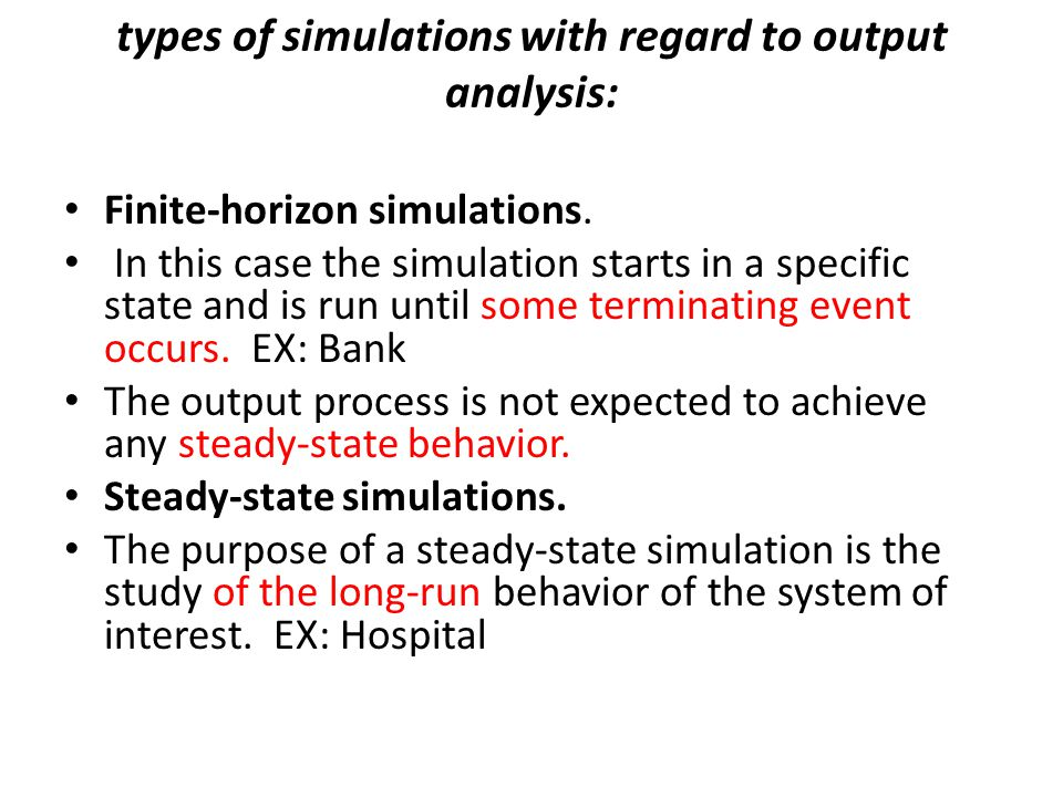 types of simulations with regard to output analysis: Finite-horizon simulations. In this case the simulation starts in a specific state and is run unt