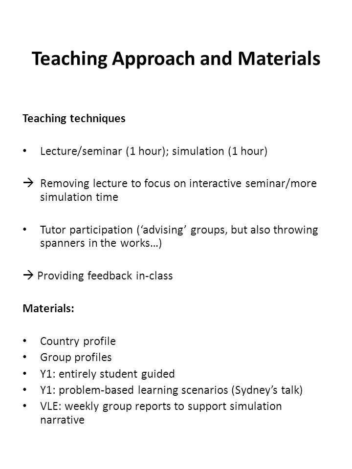 Teaching Approach and Materials Teaching techniques Lecture/seminar (1 hour); simulation (1 hour)  Removing lecture to focus on interactive seminar/more simulation time Tutor participation ('advising' groups, but also throwing spanners in the works…)  Providing feedback in-class Materials: Country profile Group profiles Y1: entirely student guided Y1: problem-based learning scenarios (Sydney's talk) VLE: weekly group reports to support simulation narrative