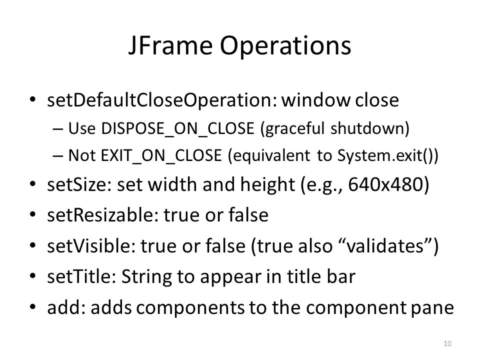 JFrame Operations setDefaultCloseOperation: window close – Use DISPOSE_ON_CLOSE (graceful shutdown) – Not EXIT_ON_CLOSE (equivalent to System.exit())