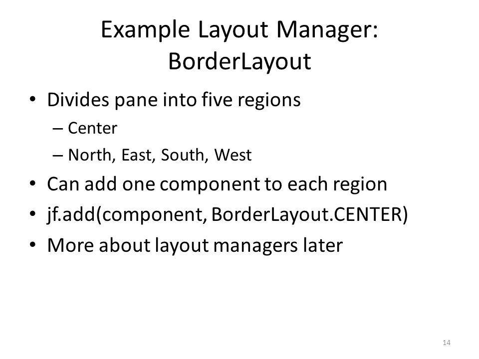 Example Layout Manager: BorderLayout Divides pane into five regions – Center – North, East, South, West Can add one component to each region jf.add(component, BorderLayout.CENTER) More about layout managers later 14