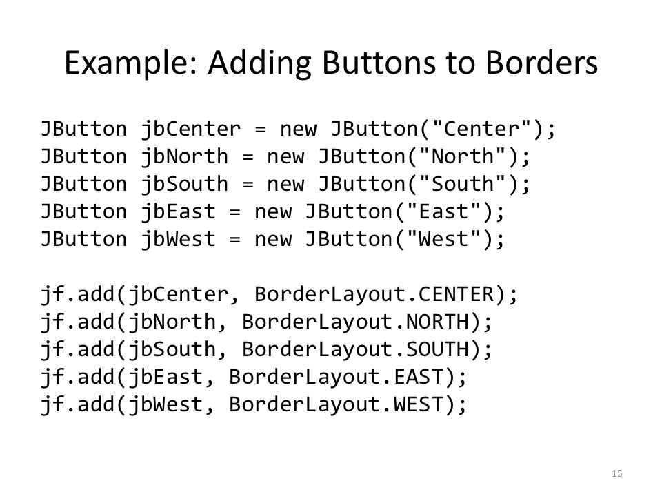 Example: Adding Buttons to Borders JButton jbCenter = new JButton( Center ); JButton jbNorth = new JButton( North ); JButton jbSouth = new JButton( South ); JButton jbEast = new JButton( East ); JButton jbWest = new JButton( West ); jf.add(jbCenter, BorderLayout.CENTER); jf.add(jbNorth, BorderLayout.NORTH); jf.add(jbSouth, BorderLayout.SOUTH); jf.add(jbEast, BorderLayout.EAST); jf.add(jbWest, BorderLayout.WEST); 15
