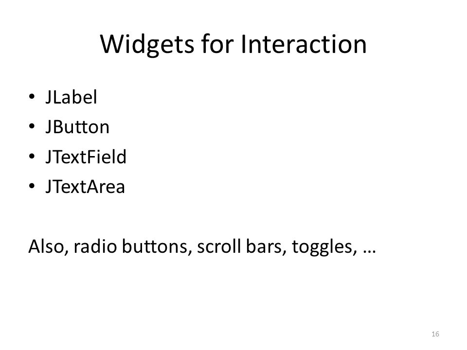Widgets for Interaction JLabel JButton JTextField JTextArea Also, radio buttons, scroll bars, toggles, … 16