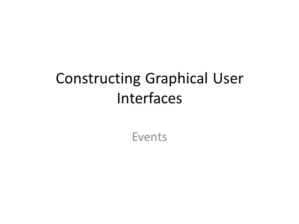 Constructing Graphical User Interfaces Events
