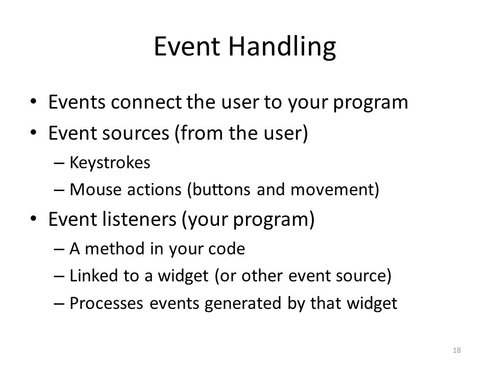 Event Handling Events connect the user to your program Event sources (from the user) – Keystrokes – Mouse actions (buttons and movement) Event listeners (your program) – A method in your code – Linked to a widget (or other event source) – Processes events generated by that widget 18