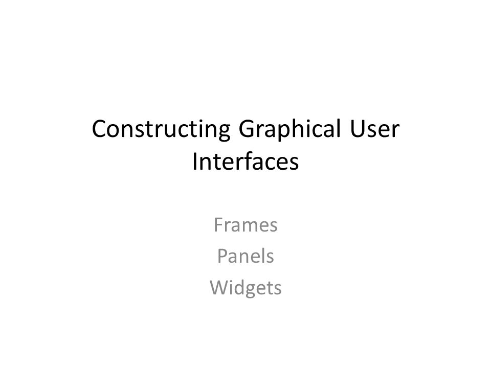 Constructing Graphical User Interfaces Frames Panels Widgets