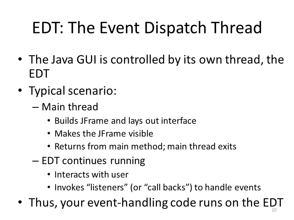 EDT: The Event Dispatch Thread The Java GUI is controlled by its own thread, the EDT Typical scenario: – Main thread Builds JFrame and lays out interf