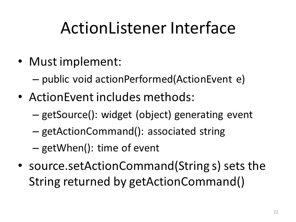 ActionListener Interface Must implement: – public void actionPerformed(ActionEvent e) ActionEvent includes methods: – getSource(): widget (object) gen