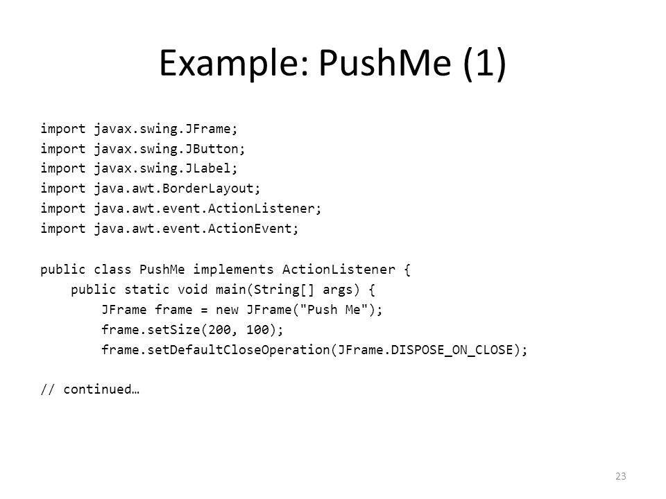 Example: PushMe (1) import javax.swing.JFrame; import javax.swing.JButton; import javax.swing.JLabel; import java.awt.BorderLayout; import java.awt.event.ActionListener; import java.awt.event.ActionEvent; public class PushMe implements ActionListener { public static void main(String[] args) { JFrame frame = new JFrame( Push Me ); frame.setSize(200, 100); frame.setDefaultCloseOperation(JFrame.DISPOSE_ON_CLOSE); // continued… 23
