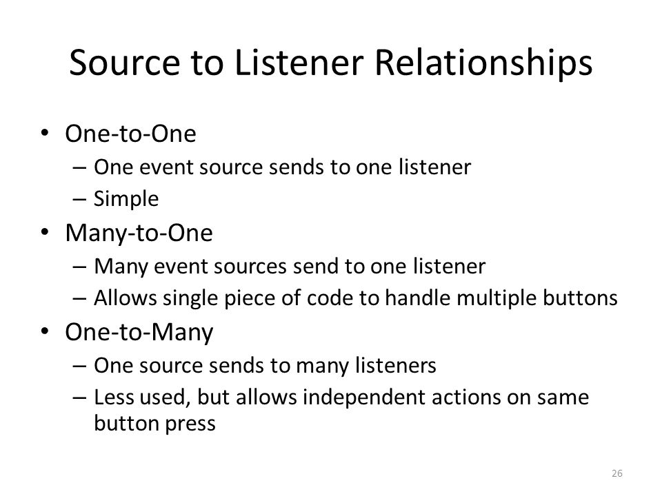 Source to Listener Relationships One-to-One – One event source sends to one listener – Simple Many-to-One – Many event sources send to one listener – Allows single piece of code to handle multiple buttons One-to-Many – One source sends to many listeners – Less used, but allows independent actions on same button press 26