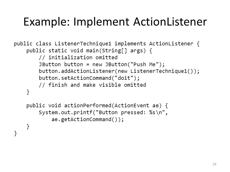 Example: Implement ActionListener public class ListenerTechnique1 implements ActionListener { public static void main(String[] args) { // initialization omitted JButton button = new JButton( Push Me ); button.addActionListener(new ListenerTechnique1()); button.setActionCommand( doit ); // finish and make visible omitted } public void actionPerformed(ActionEvent ae) { System.out.printf( Button pressed: %s\n , ae.getActionCommand()); } 28