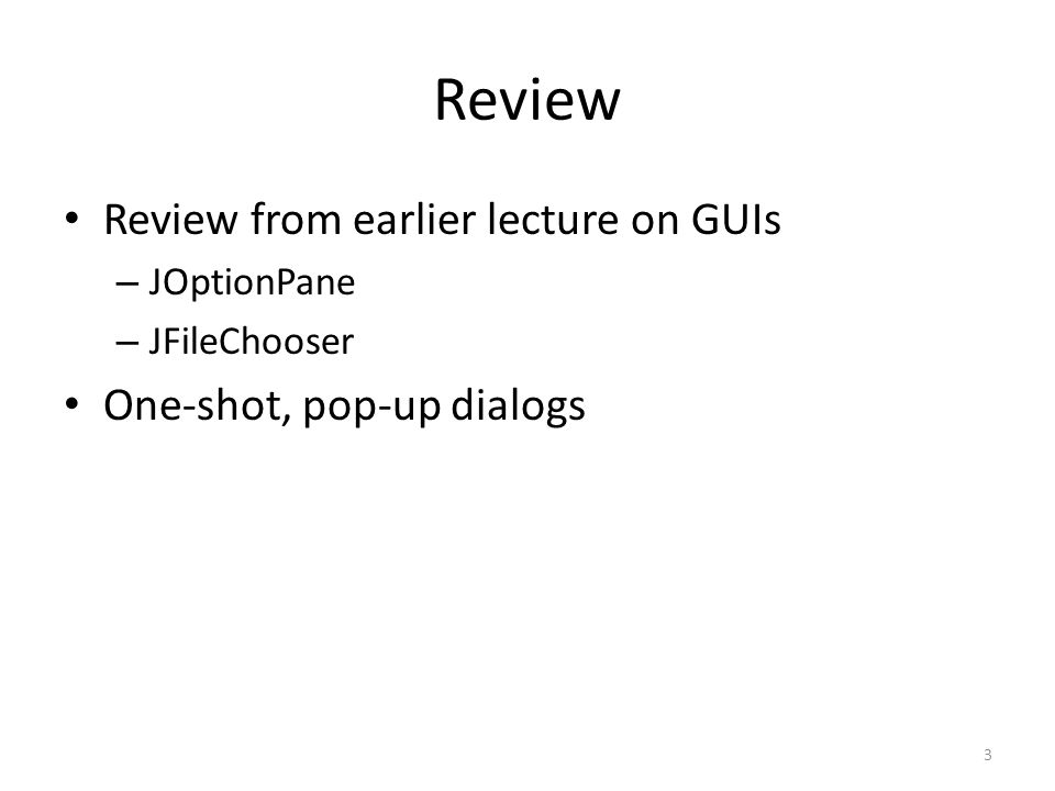 Review Review from earlier lecture on GUIs – JOptionPane – JFileChooser One-shot, pop-up dialogs 3