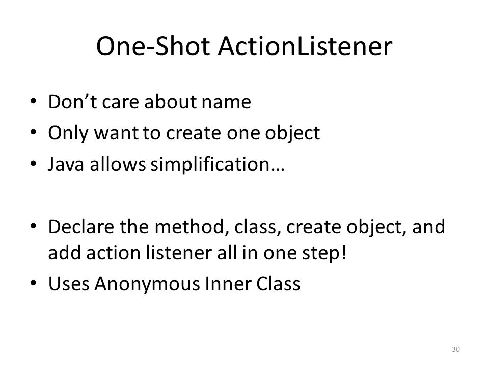 One-Shot ActionListener Don't care about name Only want to create one object Java allows simplification… Declare the method, class, create object, and