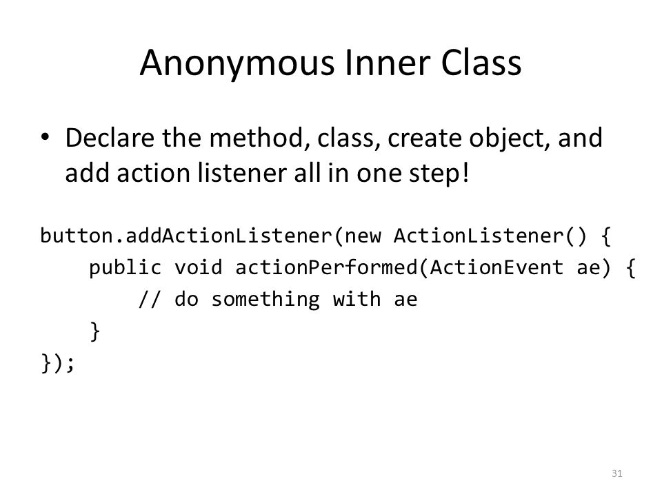 Anonymous Inner Class Declare the method, class, create object, and add action listener all in one step.