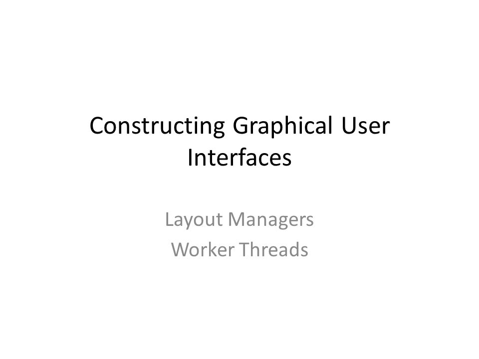 Constructing Graphical User Interfaces Layout Managers Worker Threads