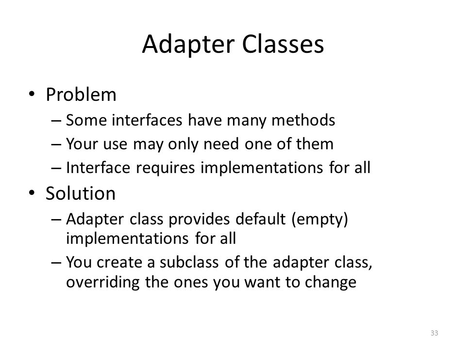 Adapter Classes Problem – Some interfaces have many methods – Your use may only need one of them – Interface requires implementations for all Solution
