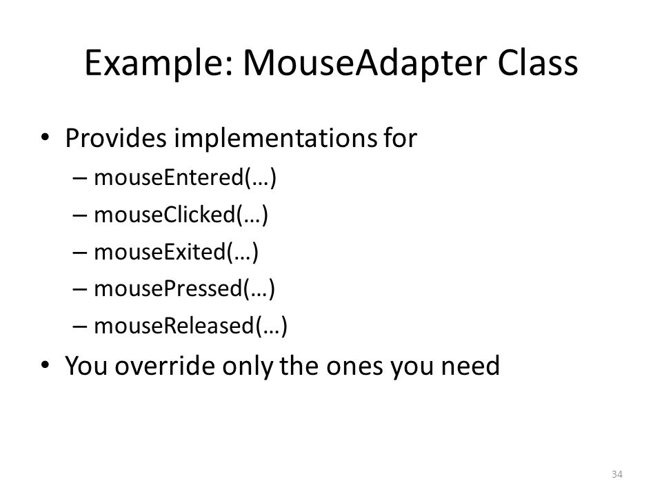Example: MouseAdapter Class Provides implementations for – mouseEntered(…) – mouseClicked(…) – mouseExited(…) – mousePressed(…) – mouseReleased(…) You