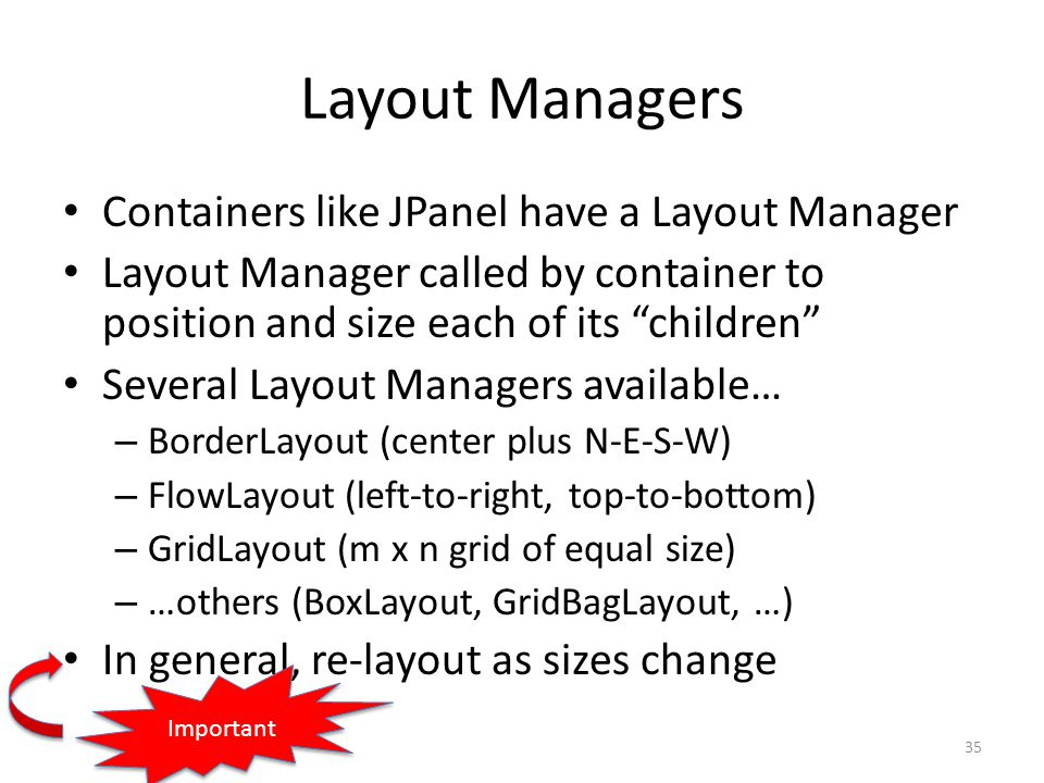 Layout Managers Containers like JPanel have a Layout Manager Layout Manager called by container to position and size each of its children Several Layout Managers available… – BorderLayout (center plus N-E-S-W) – FlowLayout (left-to-right, top-to-bottom) – GridLayout (m x n grid of equal size) – …others (BoxLayout, GridBagLayout, …) In general, re-layout as sizes change 35 Important